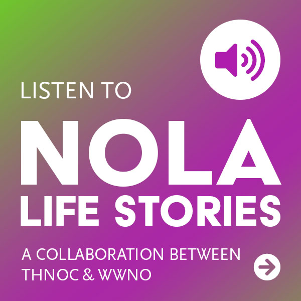 Listen to NOLA Life Stories, a collaboration between THNOC and WWNO