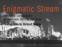Enigmatic Stream: Industrial Landscapes of the Lower Mississippi River - Photographs by Richard Sexton