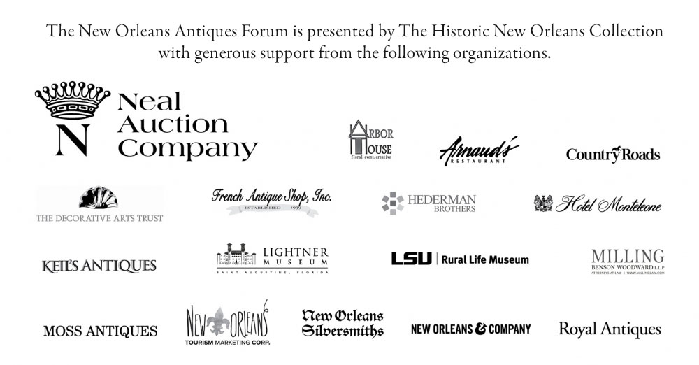 The New Orleans Antiques Forum is presented by The Historic New Orleans Collection with support from the following sponsors: Neal Auction Company, Arbor House Floral, Arnaud's Restaurant, Country Roads Magazine, the Decorative Arts Trust, French Antique Shop, Hederman Brothers Printing, History Antiques and Interiors, Hotel Monteleone, Keil's Antiques, Lightner Museum, LaPorte CPA and Business Advisors, LSU Rural Life Museum, Milling Benson Woodward LLP, Moss Antiques, New Orleans & Company, New Orleans Silversmiths, New Orleans Tourism Marketing Corporation, Premium Parking, and Royal Antiques